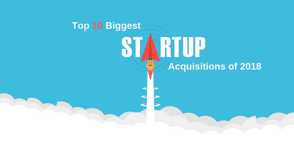 Top 10 Biggest Startup Acquisitions of 2018