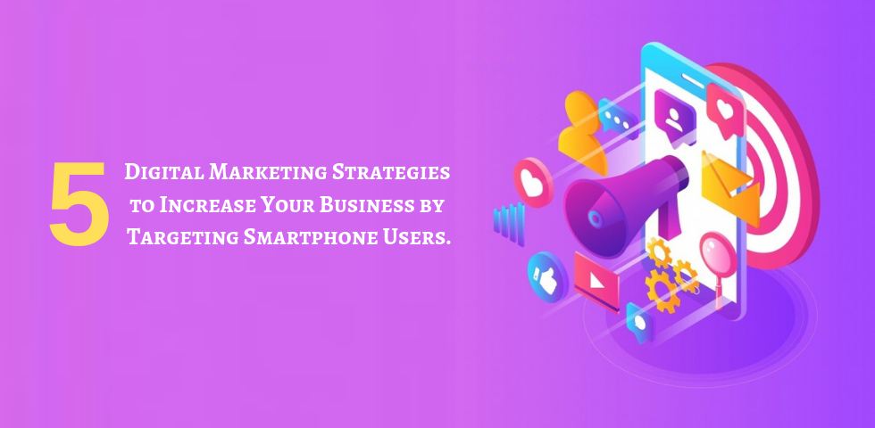5 Digital Marketing Strategies To Increase Your Business By Targeting Smartphone Users