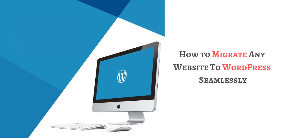 How to Migrate Any Website To WordPress Seamlessly
